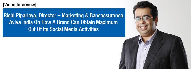 Rishi Piparaiya, Aviva India On How A Brand Can Obtain Maximum Out Of Its Social Media Activities