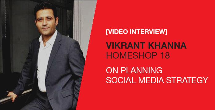 Vikrant Khanna, HomeShop 18, Planning Social Media Strategy